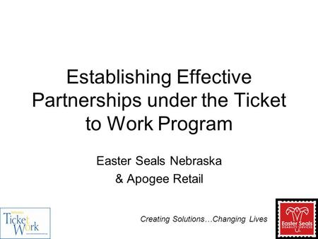 Establishing Effective Partnerships under the Ticket to Work Program Easter Seals Nebraska & Apogee Retail Creating Solutions…Changing Lives.
