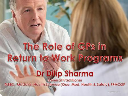 October 2013. Slide 2 The role of GPs in Return to Work Programs Medical barriers in return to work programs Suggestions on improvement.