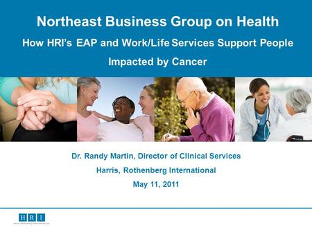 1 Northeast Business Group on Health How HRIs EAP and Work/Life Services Support People Impacted by Cancer Dr. Randy Martin, Director of Clinical Services.