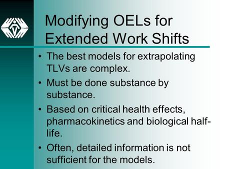 Modifying OELs for Extended Work Shifts The best models for extrapolating TLVs are complex. Must be done substance by substance. Based on critical health.