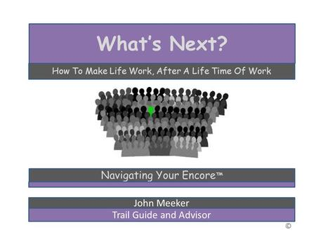 © Whats Next? How To Make Life Work, After A Life Time Of Work Navigating Your Encore John Meeker Trail Guide and Advisor.