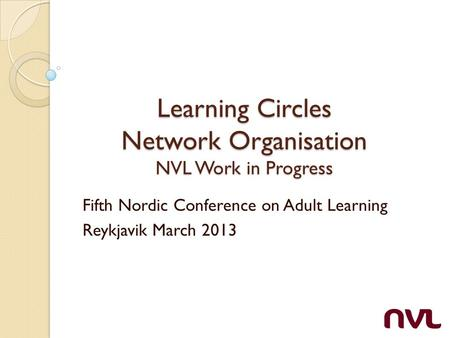 Learning Circles Network Organisation NVL Work in Progress Fifth Nordic Conference on Adult Learning Reykjavik March 2013.