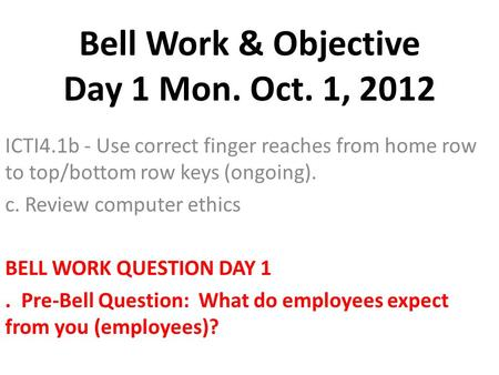 Bell Work & Objective Day 1 Mon. Oct. 1, 2012 ICTI4.1b - Use correct finger reaches from home row to top/bottom row keys (ongoing). c. Review computer.