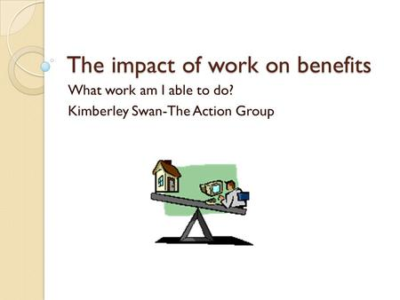 The impact of work on benefits What work am I able to do? Kimberley Swan-The Action Group.
