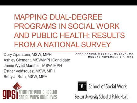 MAPPING DUAL-DEGREE PROGRAMS IN SOCIAL WORK AND PUBLIC HEALTH: RESULTS FROM A NATIONAL SURVEY Dory Ziperstein, MSW, MPH Ashley Clement, MSW/MPH Candidate.