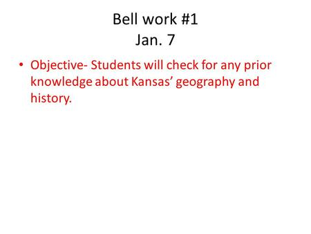 Bell work #1 Jan. 7 Objective- Students will check for any prior knowledge about Kansas geography and history.
