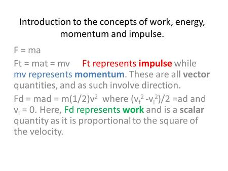 Introduction to the concepts of work, energy, momentum and impulse. F = ma Ft = mat = mvFt represents impulse while mv represents momentum. These are all.