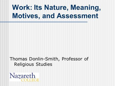 Work: Its Nature, Meaning, Motives, and Assessment Thomas Donlin-Smith, Professor of Religious Studies.