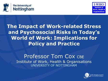 The Impact of Work-related Stress and Psychosocial Risks in Todays World of Work: Implications for Policy and Practice Professor Tom Cox CBE Institute.