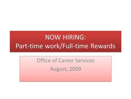 NOW HIRING: Part-time work/Full-time Rewards Office of Career Services August, 2009 Office of Career Services August, 2009.