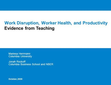 Work Disruption, Worker Health, and Productivity Mariesa Herrmann Columbia University Jonah Rockoff Columbia Business School and NBER Evidence from Teaching.