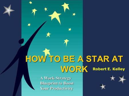 HOW TO BE A STAR AT WORK A Work-Strategy Blueprint to Boost Your Productivity Robert E. Kelley.