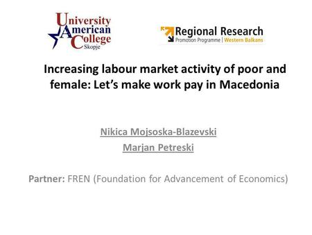 Increasing labour market activity of poor and female: Lets make work pay in Macedonia Nikica Mojsoska-Blazevski Marjan Petreski Partner: FREN (Foundation.