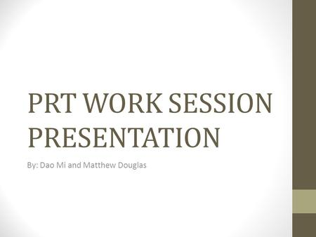 PRT WORK SESSION PRESENTATION By: Dao Mi and Matthew Douglas.