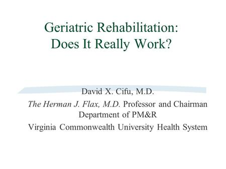 Geriatric Rehabilitation: Does It Really Work? David X. Cifu, M.D. The Herman J. Flax, M.D. Professor and Chairman Department of PM&R Virginia Commonwealth.