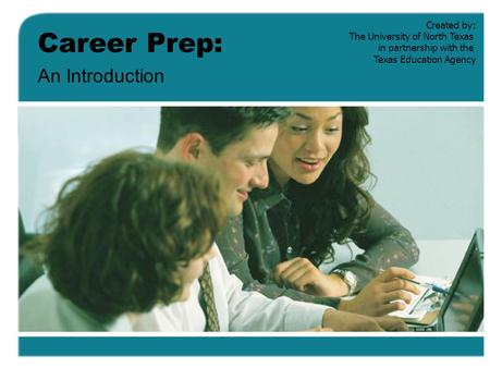 Career Prep: An Introduction Created by: The University of North Texas in partnership with the Texas Education Agency.