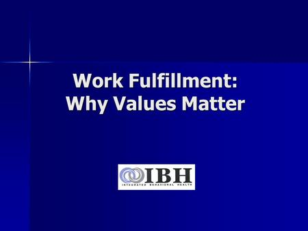 Work Fulfillment: Why Values Matter. Learning Objectives Develop a clear understanding of the meaning of values Develop a clear understanding of the meaning.