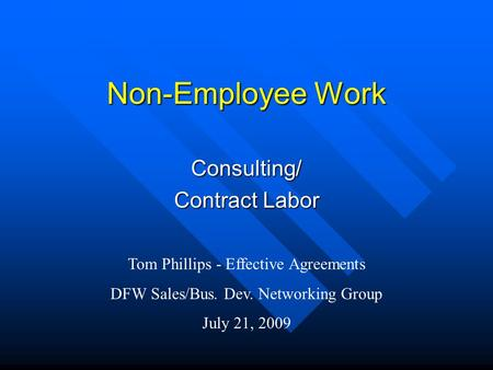 Non-Employee Work Consulting/ Contract Labor Tom Phillips - Effective Agreements DFW Sales/Bus. Dev. Networking Group July 21, 2009.