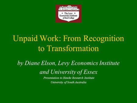 Unpaid Work: From Recognition to Transformation by Diane Elson, Levy Economics Institute and University of Essex Presentation to Hawke Research Institute.
