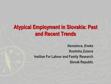 Atypical Employment in Slovakia: Past and Recent Trends Hanzelova, Eneke Kostolna,Zuzana Institue For Labour and Family Research Slovak Republic.