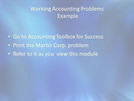 Working Accounting Problems Example Go to Accounting Toolbox for Success Print the Martin Corp. problem Refer to it as you view this module.