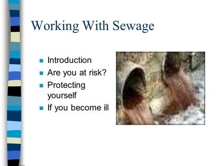 Working With Sewage n Introduction n Are you at risk? n Protecting yourself n If you become ill.