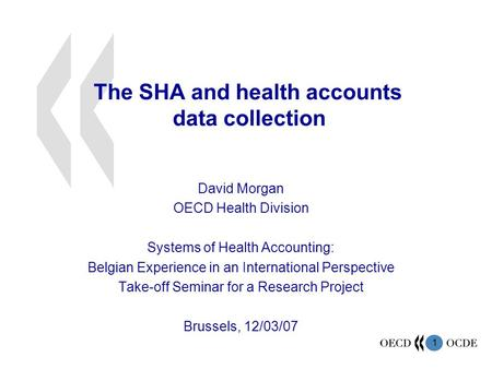 1 The SHA and health accounts data collection David Morgan OECD Health Division Systems of Health Accounting: Belgian Experience in an International Perspective.
