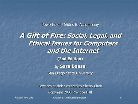 A Gift of Fire, 2edChapter 8: Computers and Work1 PowerPoint ® Slides to Accompany A Gift of Fire : Social, Legal, and Ethical Issues for Computers and.
