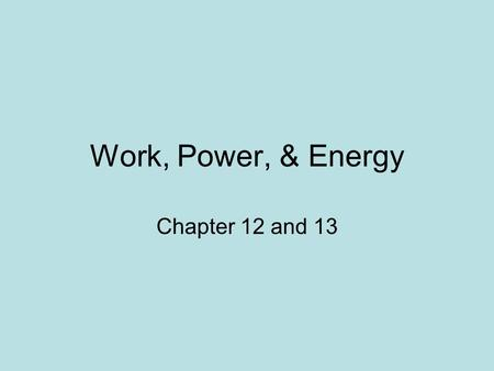 Work, Power, & Energy Chapter 12 and 13.