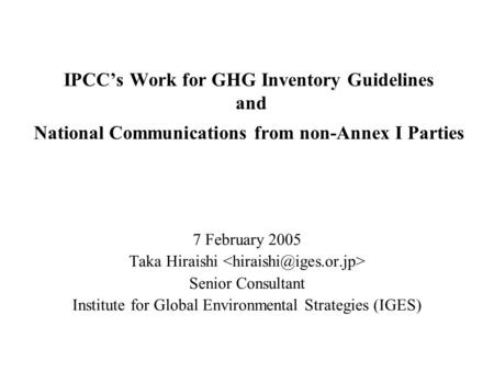 IPCCs Work for GHG Inventory Guidelines and National Communications from non-Annex I Parties 7 February 2005 Taka Hiraishi Senior Consultant Institute.