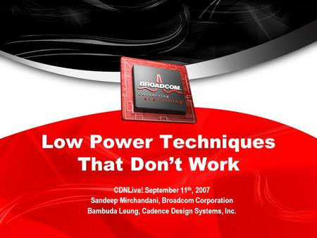Low Power Techniques That Dont Work CDNLive! September 11 th, 2007 Sandeep Mirchandani, Broadcom Corporation Bambuda Leung, Cadence Design Systems, Inc.