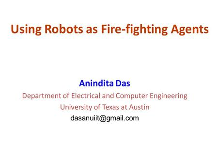 Using Robots as Fire-fighting Agents Anindita Das Department of Electrical and Computer Engineering University of Texas at Austin