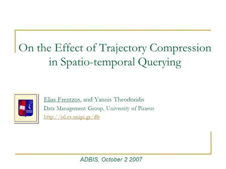 On the Effect of Trajectory Compression in Spatio-temporal Querying Elias Frentzos, and Yannis Theodoridis Data Management Group, University of Piraeus.