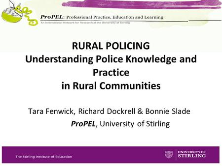 Tara Fenwick, Richard Dockrell & Bonnie Slade ProPEL, University of Stirling RURAL POLICING Understanding Police Knowledge and Practice in Rural Communities.
