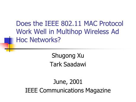 Does the IEEE 802.11 MAC Protocol Work Well in Multihop Wireless Ad Hoc Networks? Shugong Xu Tark Saadawi June, 2001 IEEE Communications Magazine.