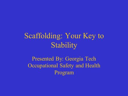 Presented By: Georgia Tech Occupational Safety and Health Program Scaffolding: Your Key to Stability.