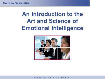 Overview <strong>Presentation</strong> B Y R O N S T O C K & A S S O C I A T E S L L C An Introduction to the Art and Science of Emotional Intelligence.