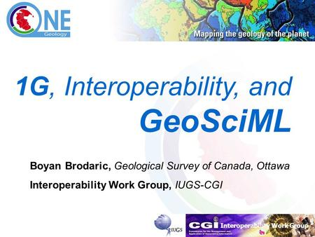 Interoperability Work Group Brodaric, 14-03-2007 1 1G, Interoperability, and GeoSciML Boyan Brodaric, Geological Survey of Canada, Ottawa Interoperability.