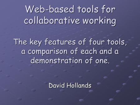 Web-based tools for collaborative working The key features of four tools, a comparison of each and a demonstration of one. David Hollands.