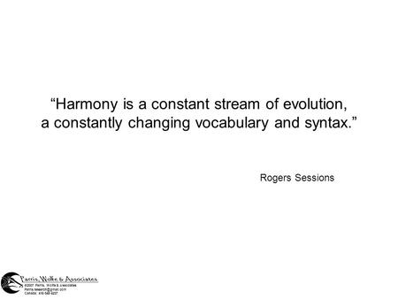 Harmony is a constant stream of evolution, a constantly changing vocabulary and syntax. Rogers Sessions ©2007 Parris, Wolfe & Associates