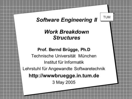 Copyright 2005 Bernd Brügge Software Engineering II, Lecture 2: Work Breakdown Structures 1 Software Engineering II Work Breakdown Structures Prof. Bernd.