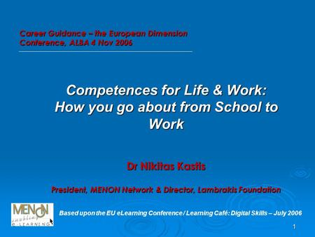 1 Competences for Life & Work: How you go about from School to Work Dr Nikitas Kastis President, MENON Network & Director, Lambrakis Foundation Based upon.