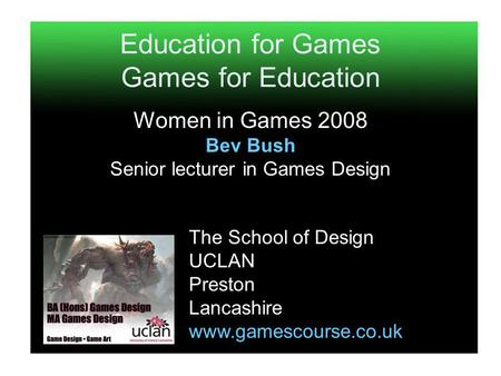 Education for Games Games for Education Women in Games 2008 Bev Bush Senior lecturer in Games Design The School of Design UCLAN Preston Lancashire www.gamescourse.co.uk.