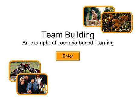 Team Building An example of scenario-based learning Enter.