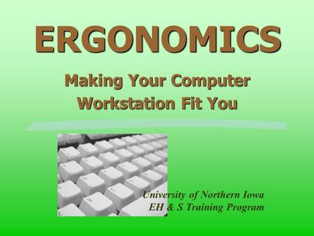 ERGONOMICS Making Your Computer Workstation Fit You University of Northern Iowa EH & S Training Program.