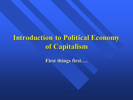 Introduction to Political Economy of Capitalism First things first….