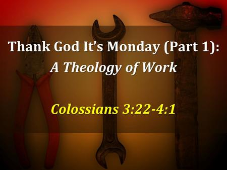 Thank God Its Monday (Part 1): A Theology of Work Colossians 3:22-4:1.