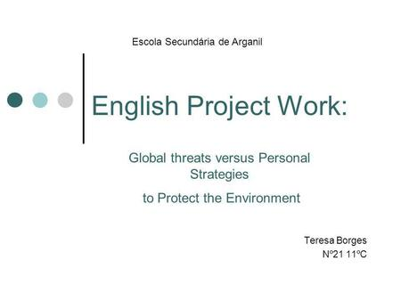 English Project Work: Teresa Borges Nº21 11ºC Escola Secundária de Arganil Global threats versus Personal Strategies to Protect the Environment.
