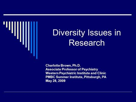 Diversity Issues in Research Charlotte Brown, Ph.D. Associate Professor of Psychiatry Western Psychiatric Institute and Clinic PMBC Summer Institute, Pittsburgh,