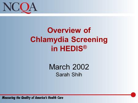 Overview of Chlamydia Screening in HEDIS ® March 2002 Sarah Shih.